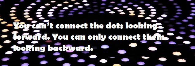 Steve Jobs quotes You can't connect the dots looking forward. You can only connect them looking backward