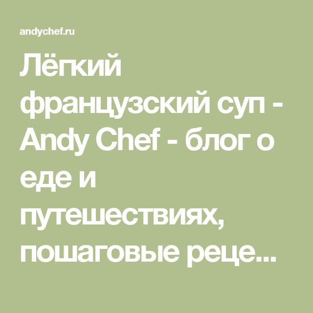Лёгкий французский суп - Andy Chef - блог о еде и путешествиях, пошаговые рецепты, интернет-магазин для кондитеров
