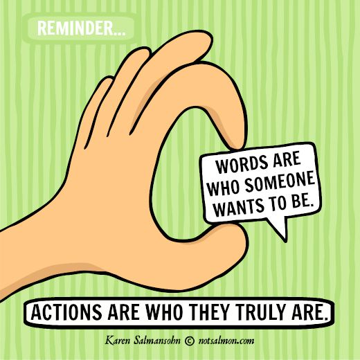 Words are who someone wants to be. Actions are who they truly are.