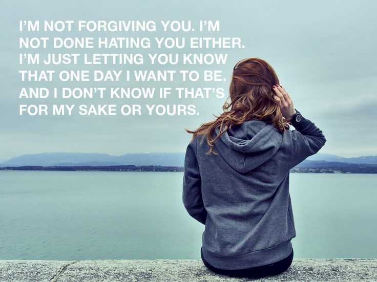 """""""I'm not forgiving you. I'm not done hating you either. I'm just letting you know that one day I want to be. And I don't know if that's for my sake or yours."""" From a letter a wrote to my ex-boyfriend after we broke up and he immediately slept with one of his friends. I still haven't decided whether or not to send it."""