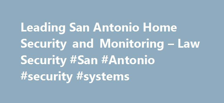 Leading San Antonio Home Security and Monitoring – Law Security #San #Antonio #security #systems http://long-beach.remmont.com/leading-san-antonio-home-security-and-monitoring-law-security-san-antonio-security-systems/  # Home Commercial Security Systems, Alarm, Burglar, Fire ,Home Automation, Alarm Monitoring, CCTV, Security Cameras, Access Control, Home Theater, DSC From Basic residential and commercial systems to high security UL Certified Mercantile Systems, LAW Security can provide you…