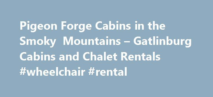 Pigeon Forge Cabins in the Smoky Mountains – Gatlinburg Cabins and Chalet Rentals #wheelchair #rental http://rental.remmont.com/pigeon-forge-cabins-in-the-smoky-mountains-gatlinburg-cabins-and-chalet-rentals-wheelchair-rental/  #smoky mountains cabin rentals # Get Premium Smoky Mountain Cabins Near Gatlinburg and Pigeon Forge, Tennessee Gatlinburg and Pigeon Forge, Tennessee, have much to offer from thrilling attractions to private rental cabins in serene, natural settings. With Timbercreek…