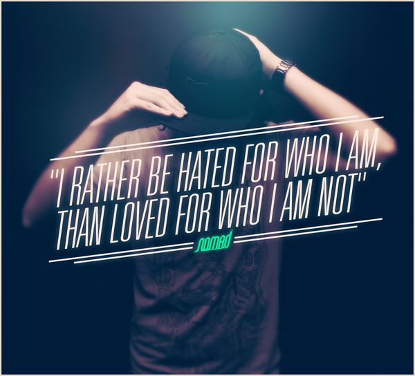 I rather be hated for who I am, than loved for who I am not.