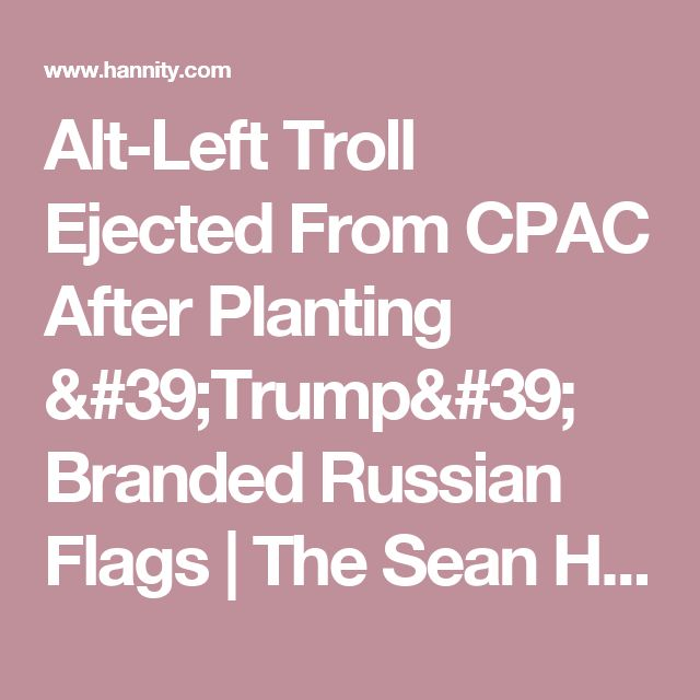 Alt-Left Troll Ejected From CPAC After Planting 'Trump' Branded Russian Flags | The Sean Hannity Show