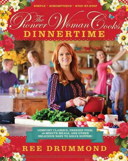 The Pioneer Woman Cooks Dinnertime: Comfort Classics, Freezer Food, 16-minute Meals, and Other Delicious Ways to ...