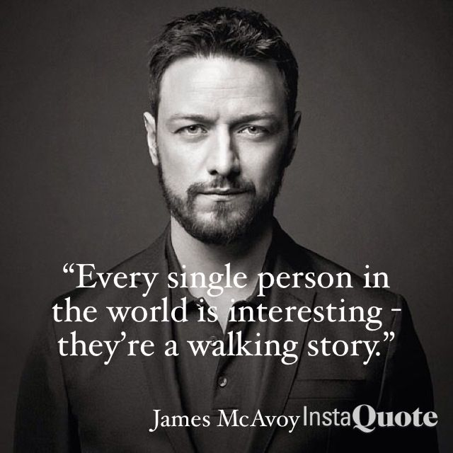 James McAvoy quote. McAvoy was born in Port Glasgow, Scotland. Lived in various areas of Glasgow. Learn his accent? www.dialectcoaches.com