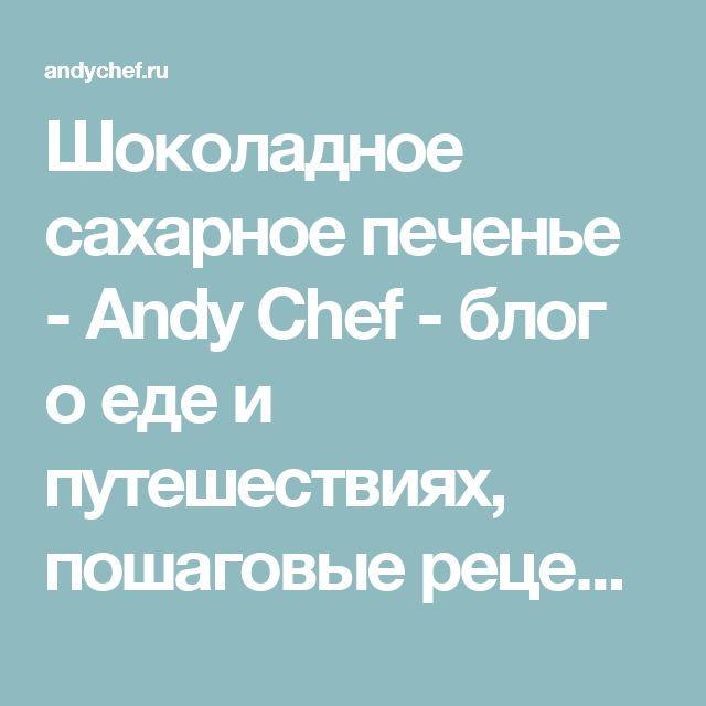 Шоколадное сахарное печенье - Andy Chef - блог о еде и путешествиях, пошаговые рецепты, интернет-магазин для кондитеров