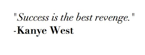 Success is the best revenge. ~Kanye West #quotes