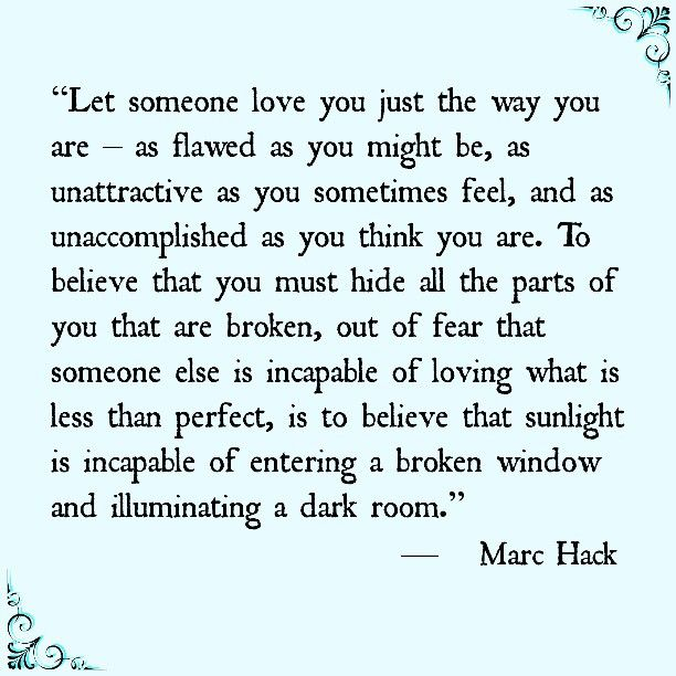 """Let someone love you just the way you are – as flawed as you might be, as unattractive as you sometimes feel, and as unaccomplished as you think you are. To believe that you must hide all the parts of you that are broken, out of fear that someone else is incapable of loving what is less than perfect, is to believe that sunlight ..."" Marc Hack: ""Let someone love you just the way you are – as flawed as you might be, as unattractive as you sometimes feel, and as unaccomplished as you think you are. To believe that you must hide all the parts of you that are broken, out of fear that someone else is incapable of loving what is less than perfect, is to believe that sunlight ..."" Marc Hack"