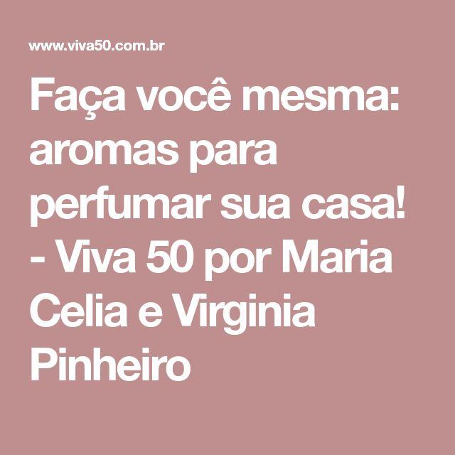 Faça você mesma: aromas para perfumar sua casa! - Viva 50 por Maria Celia e Virginia Pinheiro