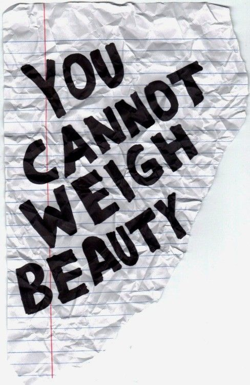 You cannot weigh beauty! I may be out of shape, overweight, working on become leaner, meaner and healthier, but I'm still BEAUTIFUL!!! <3
