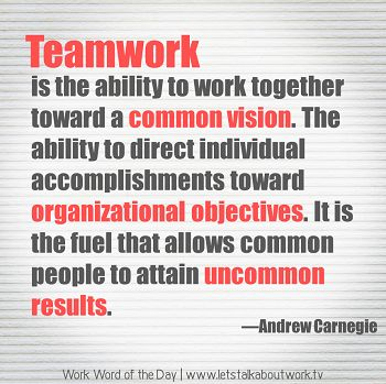 """Teamwork is the ability to work together toward a common vision.  The ability to direct individual accomplishments toward organizational objectives.  It is the fuel that allows common people to attain uncommon results."" - Andrew Carnegie"