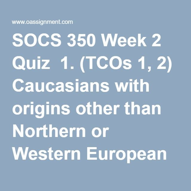 SOCS 350 Week 2 Quiz  1. (TCOs 1, 2) Caucasians with origins other than Northern or Western European who still hold and value their ethnic identity but do so without social cost are _____.  2. (TCOs 1, 2) The existence of a wide variety of cultures and subcultures represented within a society is _____.  3. (TCOs 1, 2) Name and briefly describe the three categories of ethical theories introduced in the book. Briefly describe how the caring ethical theory can be used to understand and impact…