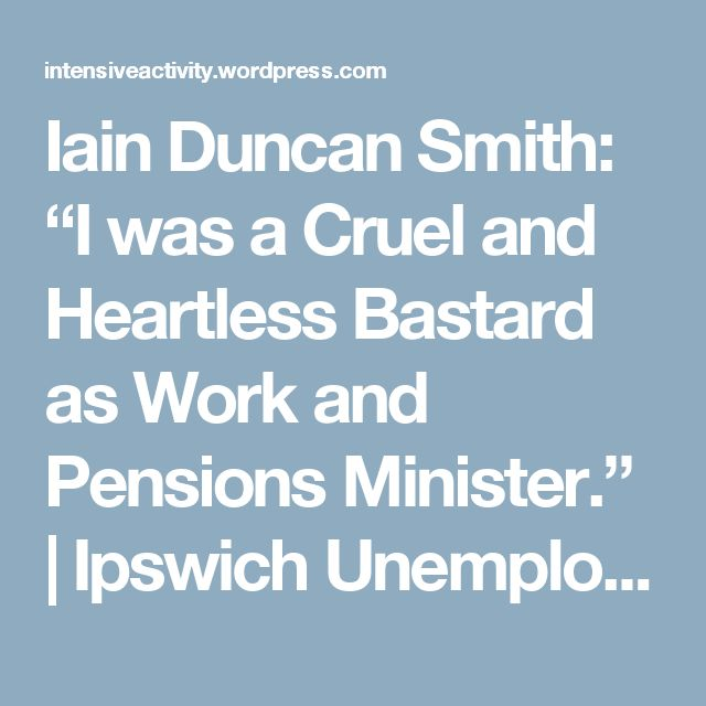 "Iain Duncan Smith: ""I was a Cruel and Heartless Bastard as Work and Pensions Minister."" 