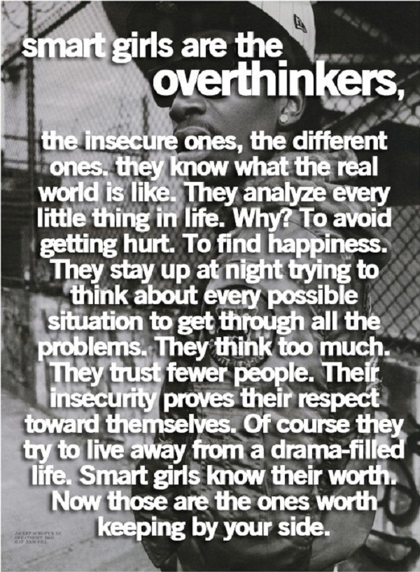 Hold up..... So..... Overthinkers are SMART. Thank you!! :) It's the ones who follow the status quo, never consider the deeper truths, but then cut-down those who do, that are STUPID!!!