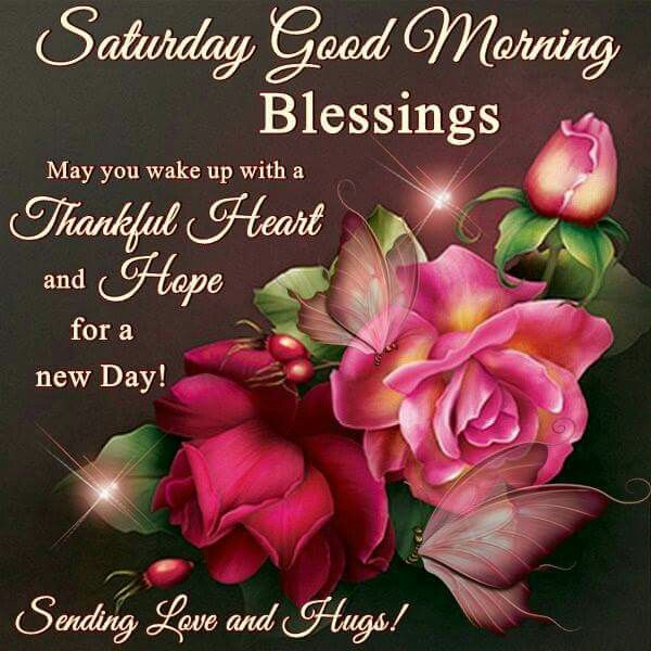 Saturday Good Morning Blessings. May You Wake Up With A Thankful Heart and Hope For A New Day. Sending Love And Hugs!