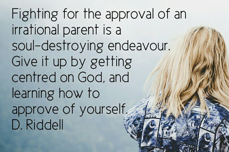 Fighting for the approval of an irrational parent is a soul-destroying endeavour. Give it up by getting centred on God, and learning how to approve of yourself. D. Riddell