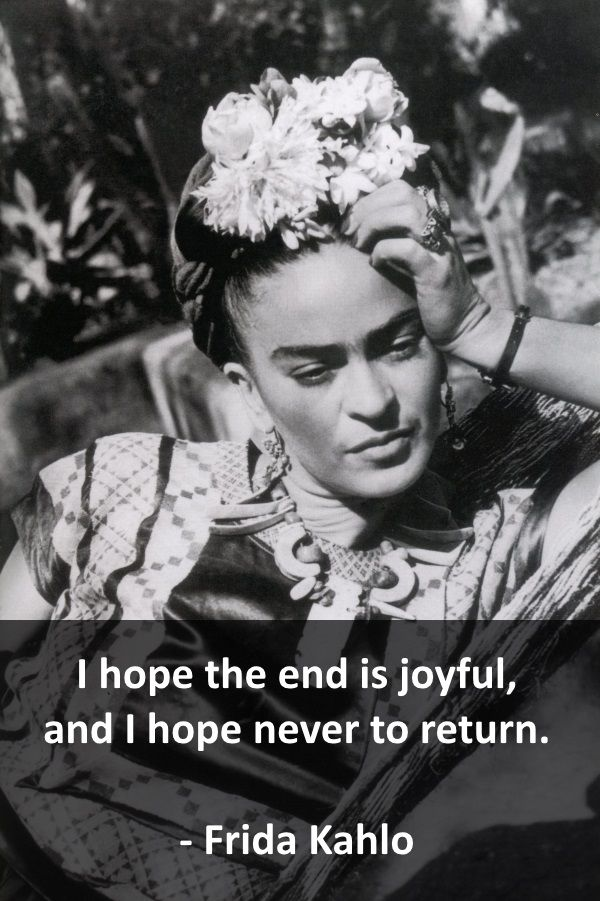 I hope the end is joyful, and I hope never to return.  - Frida Kahlo