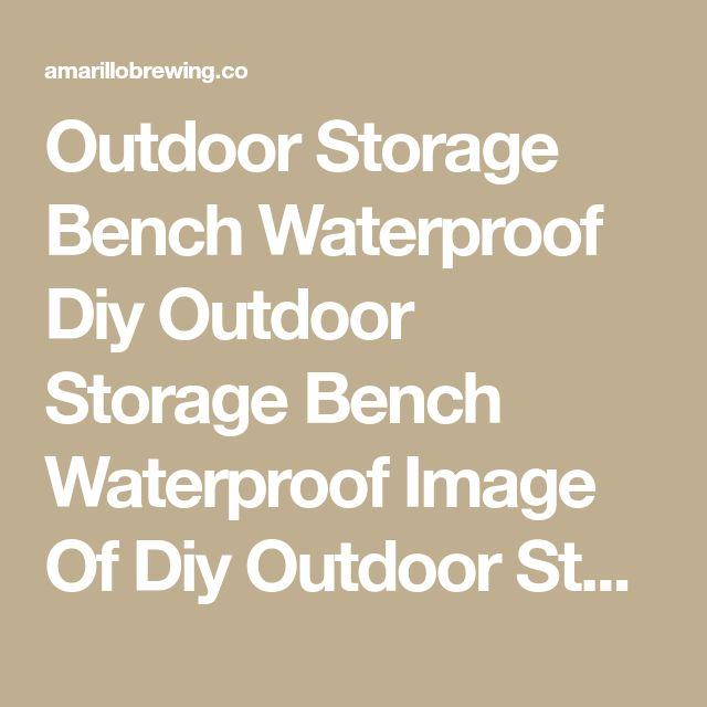 Outdoor Storage Bench Waterproof Diy Outdoor Storage Bench Waterproof Image Of Diy Outdoor Storage Bench Waterproof Ideas Outdoor Storage Bench Seat Waterproof – Amarillobrewing.co