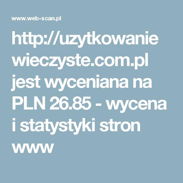 http://uzytkowaniewieczyste.com.pl jest wyceniana na PLN 26.85 - wycena i statystyki stron www