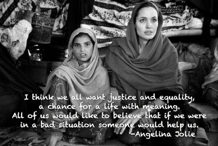 """""""I think we all want justice and equality, a chance for a life with meaning. All of us would like to believe that if we were in a bad situation someone would help us.""""~ Angelina Jolie"""