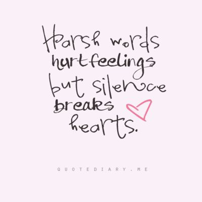 Harsh words hurt feelings, but silence breaks hearts.:
