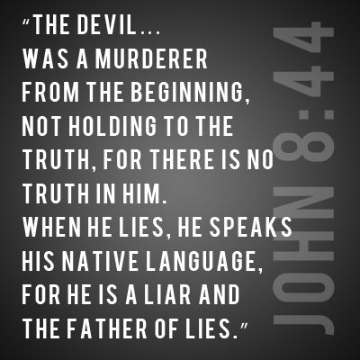 John 8:44 Truth is from God; lies are from the devil, the liar and father of lies--there is no truth in him.