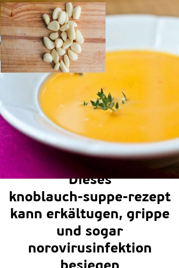 Dieses knoblauch-suppe-rezept kann erkältugen grippe und sogar norovirusinfektion besiegen