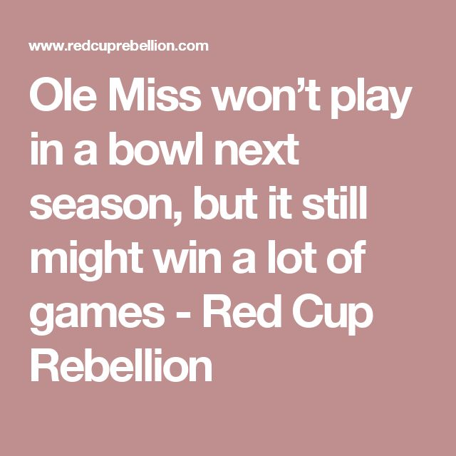 Ole Miss won't play in a bowl next season, but it still might win a lot of games - Red Cup Rebellion