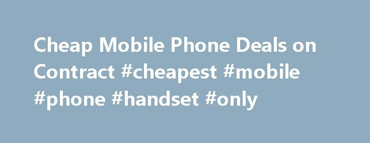 Cheap Mobile Phone Deals on Contract #cheapest #mobile #phone #handset #only http://mobile.remmont.com/cheap-mobile-phone-deals-on-contract-cheapest-mobile-phone-handset-only/  Compare 1,497,922 Mobile Phone Deals How to choose the correct mobile phone contract for you. There are so many choices when it comes to choosing the correct mobile phone and contract. Long gone are the days when mobile phones where just used for making simple phone calls and text messages. Now they can perform…