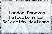 http://tecnoautos.com/wp-content/uploads/imagenes/tendencias/thumbs/landon-donovan-felicito-a-la-seleccion-mexicana.jpg Landon Donovan. Landon Donovan felicitó a la Selección Mexicana, Enlaces, Imágenes, Videos y Tweets - http://tecnoautos.com/actualidad/landon-donovan-landon-donovan-felicito-a-la-seleccion-mexicana/