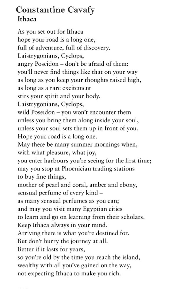 "I love this poem ""Ithaca"" by Constantine P. Cavafy. It makes me think of my own journey."