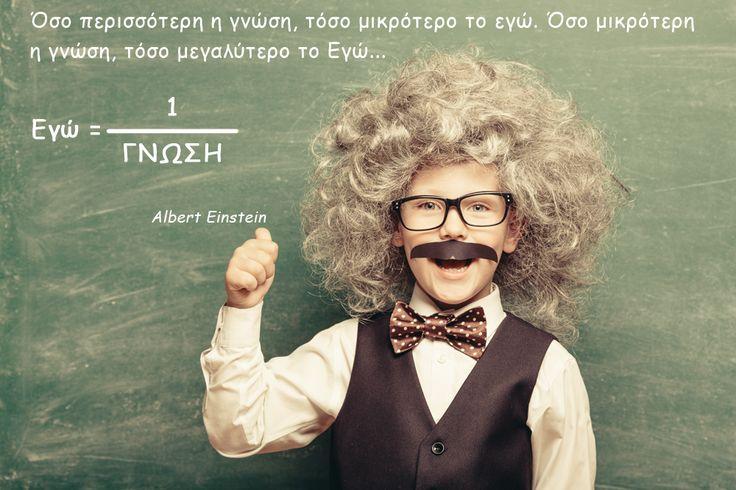 Όσο περισσότερη η γνώση, τόσο μικρότερο το εγώ. Όσο μικρότερη η γνώση, τόσο μεγαλύτερο το Εγώ… (Albert Einstein)