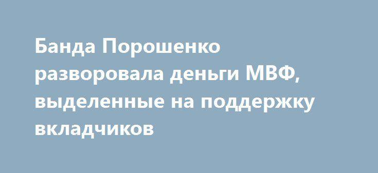 Банда Порошенко разворовала деньги МВФ, выделенные на поддержку вкладчиков http://rusdozor.ru/2016/08/27/banda-poroshenko-razvorovala-dengi-mvf-vydelennye-na-podderzhku-vkladchikov/  После так называемой «революции достоинства» прошло два с половиной года. Люди, скакавшие на Майдане, уже забыли про обещанные европейские зарплаты и пенсии, которые по заверениям пришедших к власти путчистов должны были измеряться в тысячах евро. Дешёвого украинского газа и безвизового ...