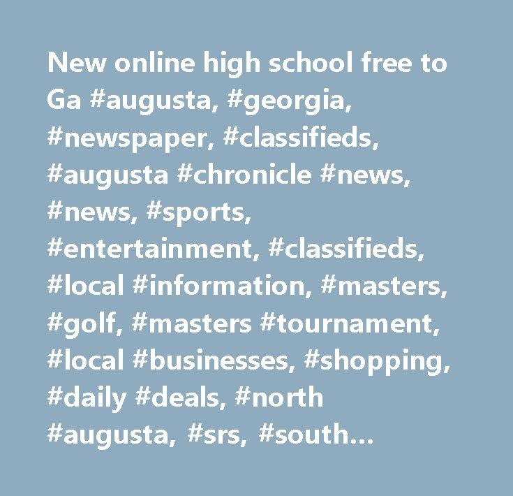 New online high school free to Ga #augusta, #georgia, #newspaper, #classifieds, #augusta #chronicle #news, #news, #sports, #entertainment, #classifieds, #local #information, #masters, #golf, #masters #tournament, #local #businesses, #shopping, #daily #deals, #north #augusta, #srs, #south #carolina, #csra, #aiken…
