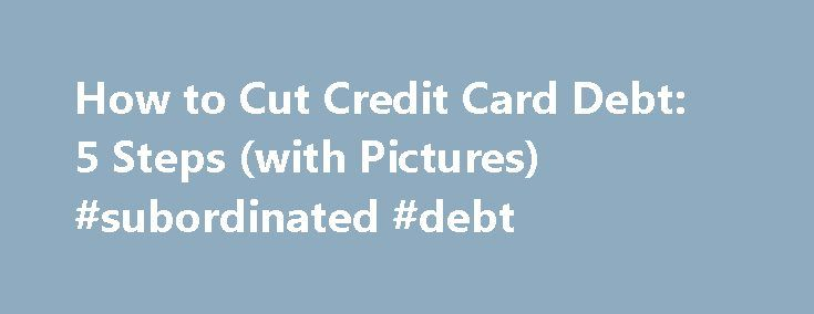 How to Cut Credit Card Debt: 5 Steps (with Pictures) #subordinated #debt http://debt.remmont.com/how-to-cut-credit-card-debt-5-steps-with-pictures-subordinated-debt/  #reducing credit card debt # How to Cut Credit Card Debt If you're not sure what you're asking for in the first place you might consider a reputable credit counseling service. There are many honest organizations out there whose mission is to help you work things out with your creditors. Do your banking online. This…