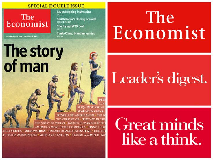 """The Economist is an English-language weekly newspaper owned by the Economist Group and edited in offices in London.  A brand geared fro the future: The Economist claims that it """"is not a chronicle of economics"""". Rather, it aims """"to take part in a severe contest between intelligence, which presses forward, and an unworthy, timid ignorance obstructing our progress""""  Check out their website: http://snip.ly/Bh44"""