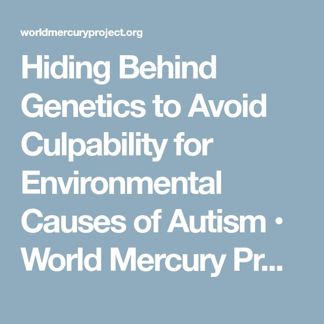 Hiding Behind Genetics to Avoid Culpability for Environmental Causes of Autism • World Mercury Project