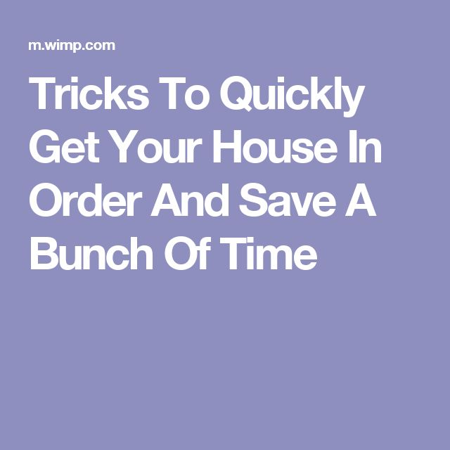 Tricks To Quickly Get Your House In Order And Save A Bunch Of Time