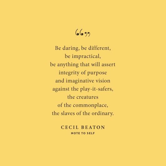 Be daring, be different, be impractical, be anything that will assert integrity of purpose and imaginative vision against the play it safers, the creaters of hte commonplace, the salves of the ordinary.  -Cecil Beaton