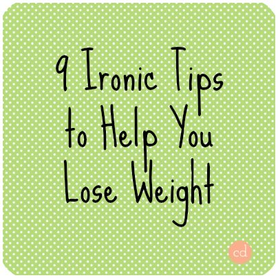 9 ironic tips to help you lose weight-;)