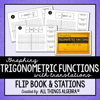 Graphing Trigonometric Functions (Sine, Cosine, Tangent) with Translations Flip Book This flip book reviews graphing the sine, cosine, and tangent functions. Vertical and phase shifts are included. Students will also identify the amplitude, period, phase shift, vertical shift, and midline of each graph.
