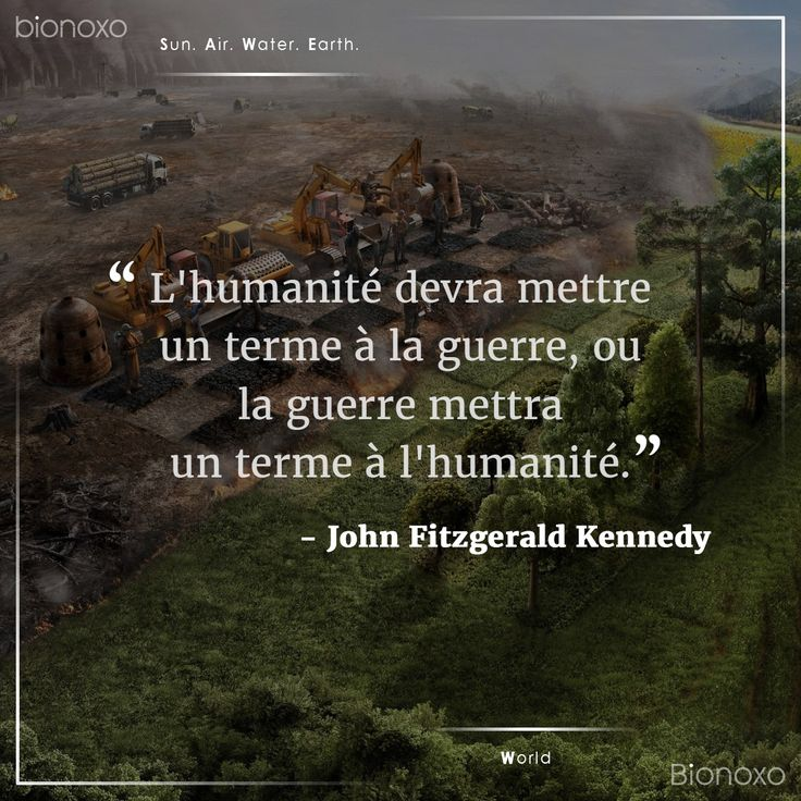 #EN Mankind must put an end to war, or war will put an end to mankind.   #ES La humanidad debe poner fin a la guerra, o la guerra pondrá fin a la humanidad.   #FR L'humanité devra mettre un terme à la guerre, ou la guerre mettra un terme à l'humanité. #Bionoxo #World - John Fitzgerald Kennedy