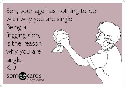 Son, your age has nothing to do with why you are single. Being a frigging slob, is the reason why you are single. K.D