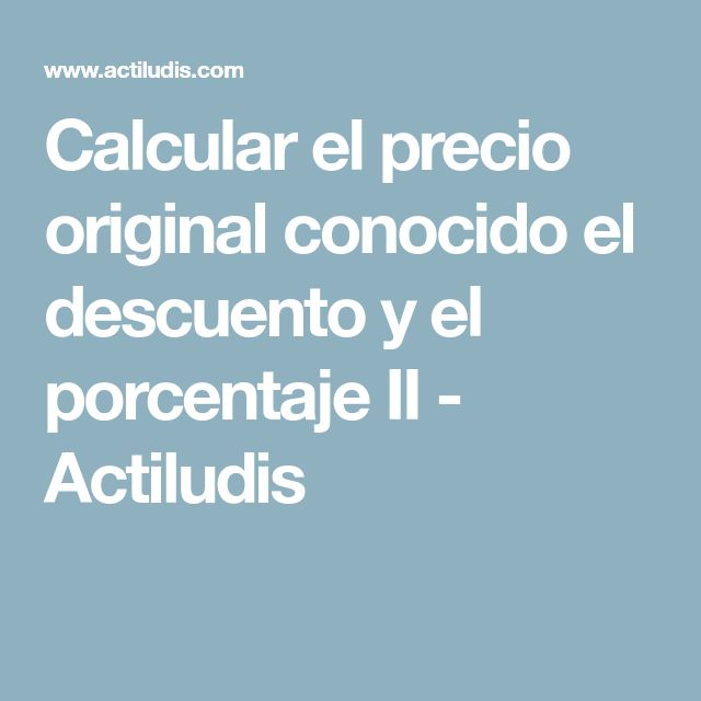 Calcular el precio original conocido el descuento y el porcentaje II - Actiludis