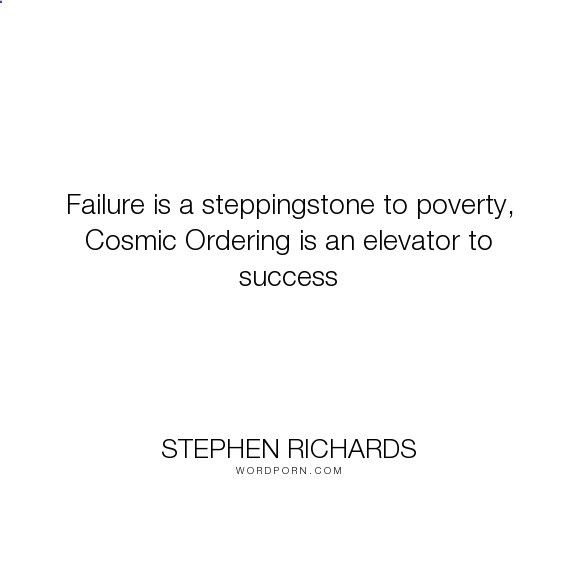 Cosmic Ordering Secrets - Stephen Richards - Failure is a steppingstone to poverty, Cosmic Ordering is an elevator to success.... happiness, success, fearless, spiritual, spirituality, money, self-help, goals, opportunity, self-realization, focus, positivity, law-of-attraction, life-changing, self-motivation, mind-power, mind-body-spirit, goal-setting, positive-thoughts, new-thought, stephen-richards, new-age, wealth-creation, opportunities, manifestation, self-belief, self-growth, cos...