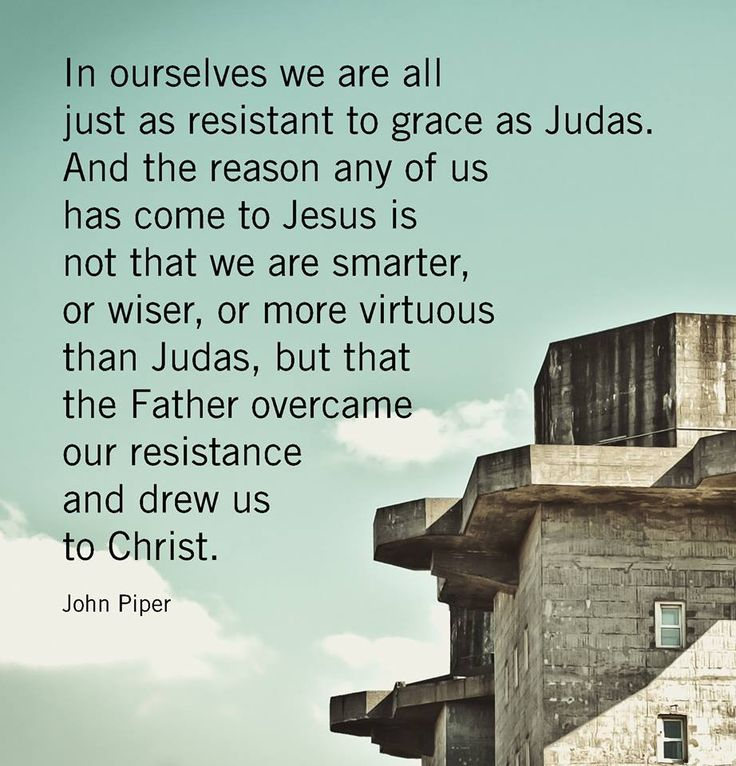 """""""In ourselves we are all just as resistant to grace as Judas. And the reason any of us has come to Jesus is not that we are smarter, or wiser, or more virtuous than Judas, but that the Father overcame our resistance and drew us to Christ.""""   -John Piper, Five Points, p. 30.  #5Points #JohnPiper #DesiringGod"""