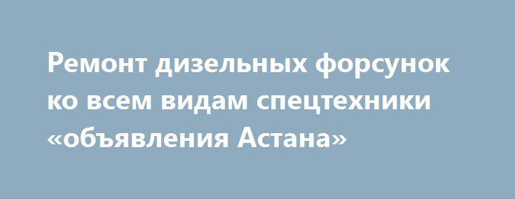 Ремонт дизельных форсунок ко всем видам спецтехники «объявления Астана» http://www.mostransregion.ru/d_241/?adv_id=1121  Ремонт насос форсунок Scania (Скания): P, R, T, HPI, XPI и другие.   Ремонт насос форсунок двигателей Caterpillar (Катерпиллер): 3116, 3126, C11, C12, C13, C14, C15, C16, C17, C18, С27, С32, С175, С280, 3508, 3512 и другие.   Ремонт насос форсунок двигателей Volvo (Вольво): FH12, FH13, FH16, Bosch Ч-образная, Delphi Ч-образная, Delphi два контакта E1, Delphi четыре…