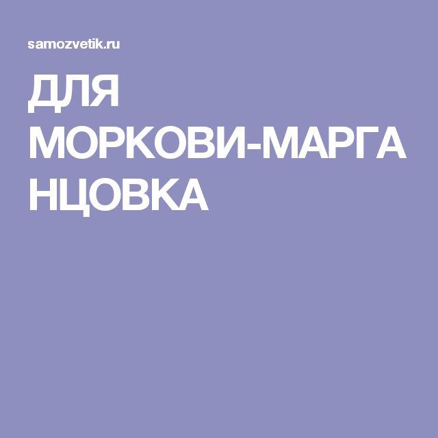 ДЛЯ МОРКОВИ-МАРГАНЦОВКА