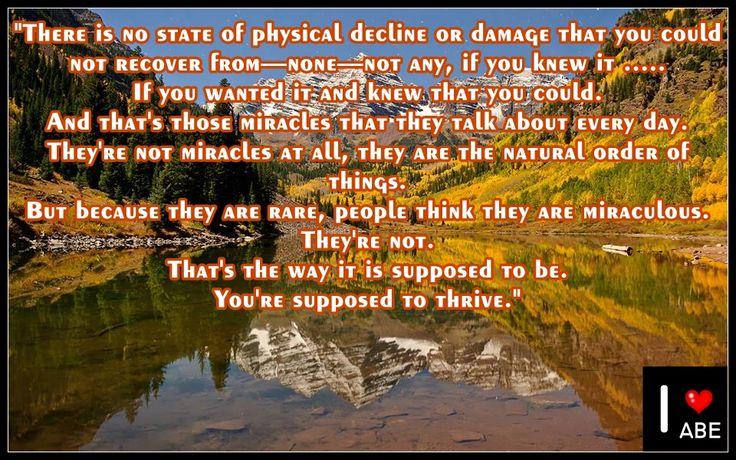 No hay un estado de deterioro físico o daño del que no te pudieses recuperar de - ninguno - no lo hay, si lo supieras .....  Si lo quisieras y supieras que podrías.  Y esos son esos milagros de los que hablan todos los días.  Ellos no son milagros en absoluto, ellos son el orden natural de las cosas.  Pero debido a que son raros, la gente piensa que son milagros.  Ellos no lo son.  Esa es la forma en que se supone que Es.  Se supone que prosperes.